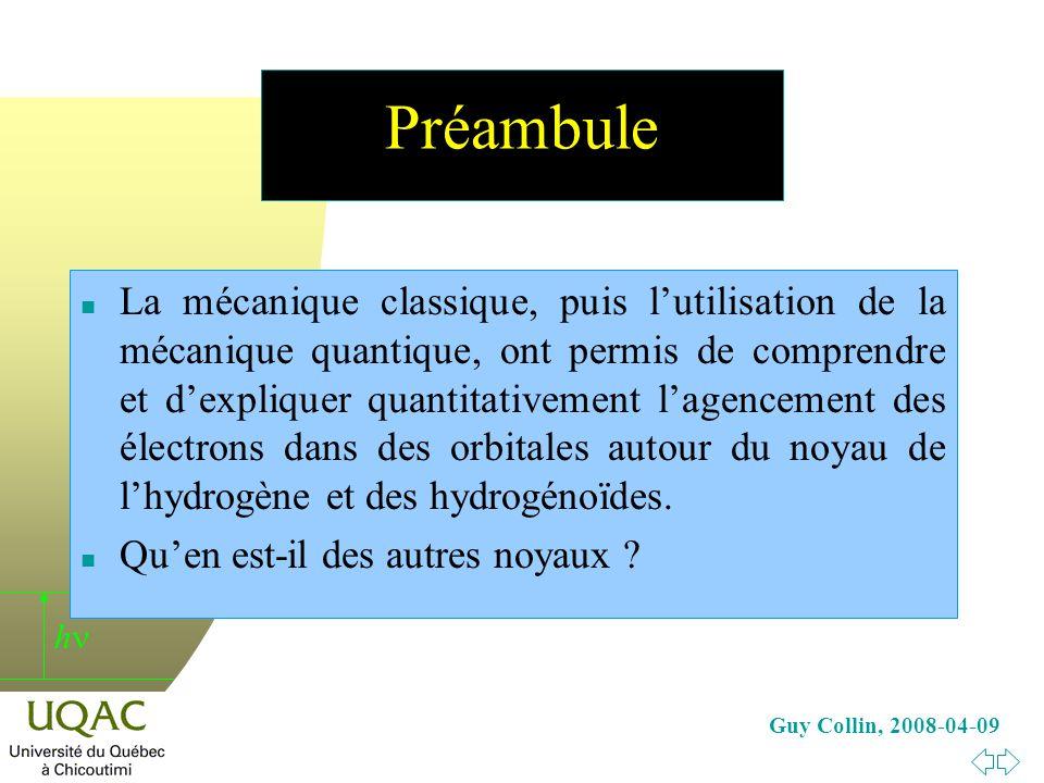 h Guy Collin, 2008-04-09 Préambule n La mécanique classique, puis lutilisation de la mécanique quantique, ont permis de comprendre et dexpliquer quantitativement lagencement des électrons dans des orbitales autour du noyau de lhydrogène et des hydrogénoïdes.