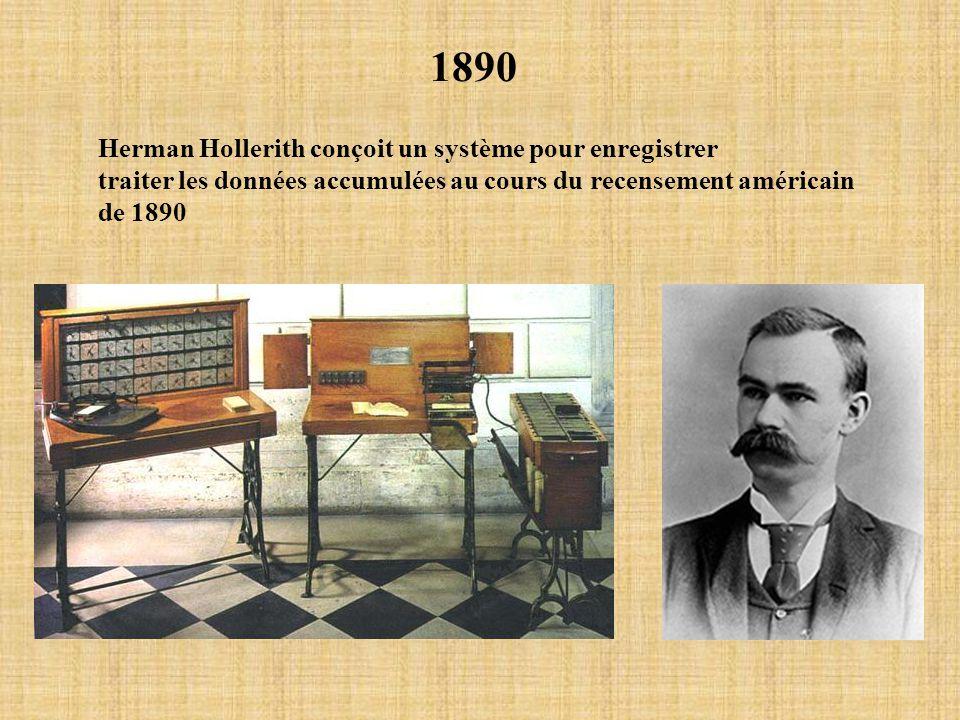 1890 Herman Hollerith conçoit un système pour enregistrer traiter les données accumulées au cours du recensement américain de 1890