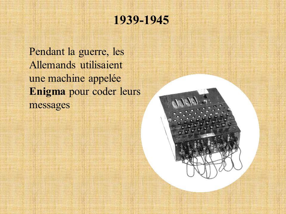 1939-1945 Pendant la guerre, les Allemands utilisaient une machine appelée Enigma pour coder leurs messages