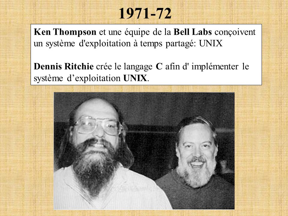 1971-72 Ken Thompson et une équipe de la Bell Labs conçoivent un système d'exploitation à temps partagé: UNIX Dennis Ritchie crée le langage C afin d'