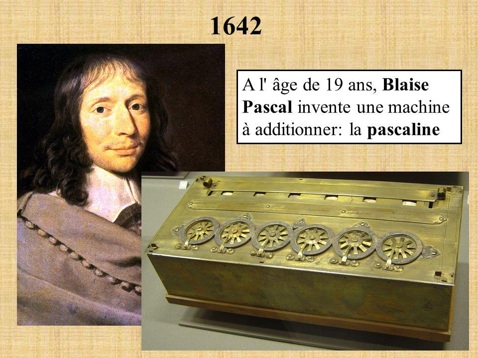 1642 A l' âge de 19 ans, Blaise Pascal invente une machine à additionner: la pascaline