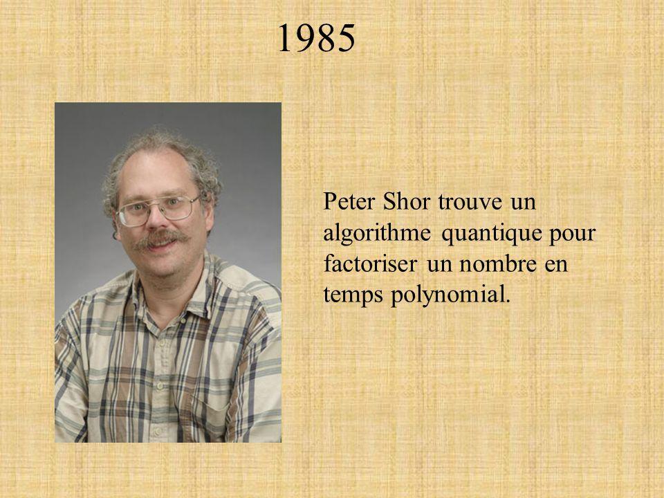 1985 Peter Shor trouve un algorithme quantique pour factoriser un nombre en temps polynomial.