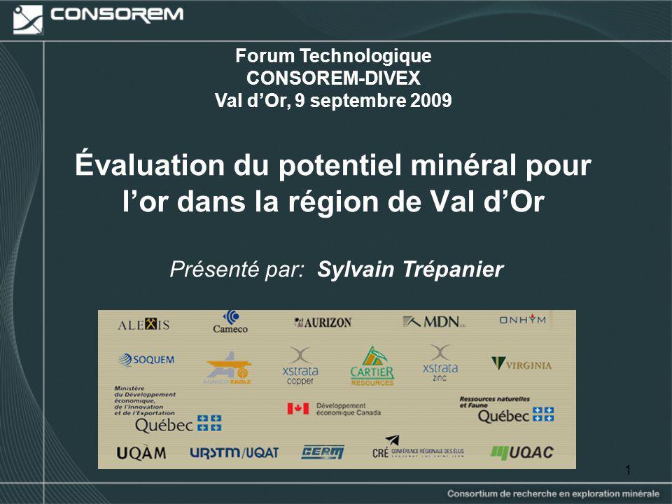 1 Évaluation du potentiel minéral pour lor dans la région de Val dOr Présenté par: Sylvain Trépanier Forum Technologique CONSOREM-DIVEX Val dOr, 9 sep