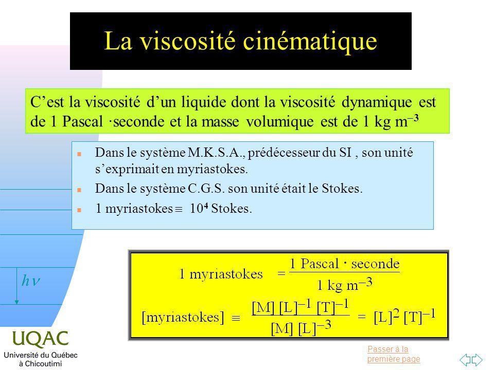 Passer à la première page v = 0 h La viscosité cinématique Cest la viscosité dun liquide dont la viscosité dynamique est de 1 Pascal ·seconde et la masse volumique est de 1 kg m 3 n Dans le système M.K.S.A., prédécesseur du SI, son unité sexprimait en myriastokes.