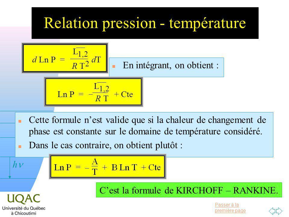 Passer à la première page v = 0 h Relation pression - température n En intégrant, on obtient : n Cette formule nest valide que si la chaleur de changement de phase est constante sur le domaine de température considéré.