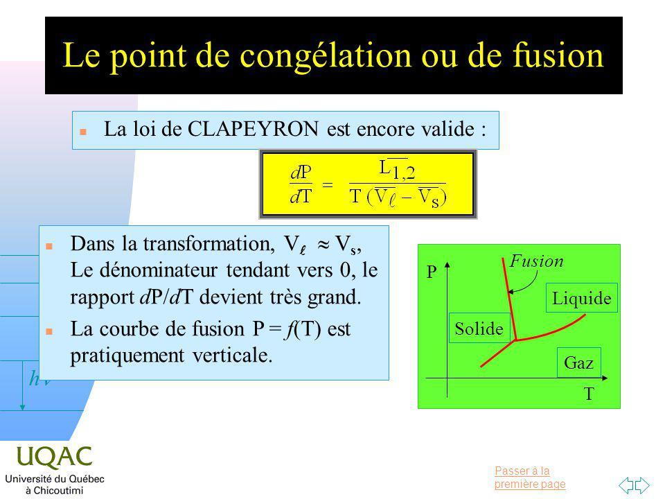 Passer à la première page v = 0 h Le point de congélation ou de fusion n La loi de CLAPEYRON est encore valide : n Dans la transformation, V V s, Le dénominateur tendant vers 0, le rapport dP/dT devient très grand.