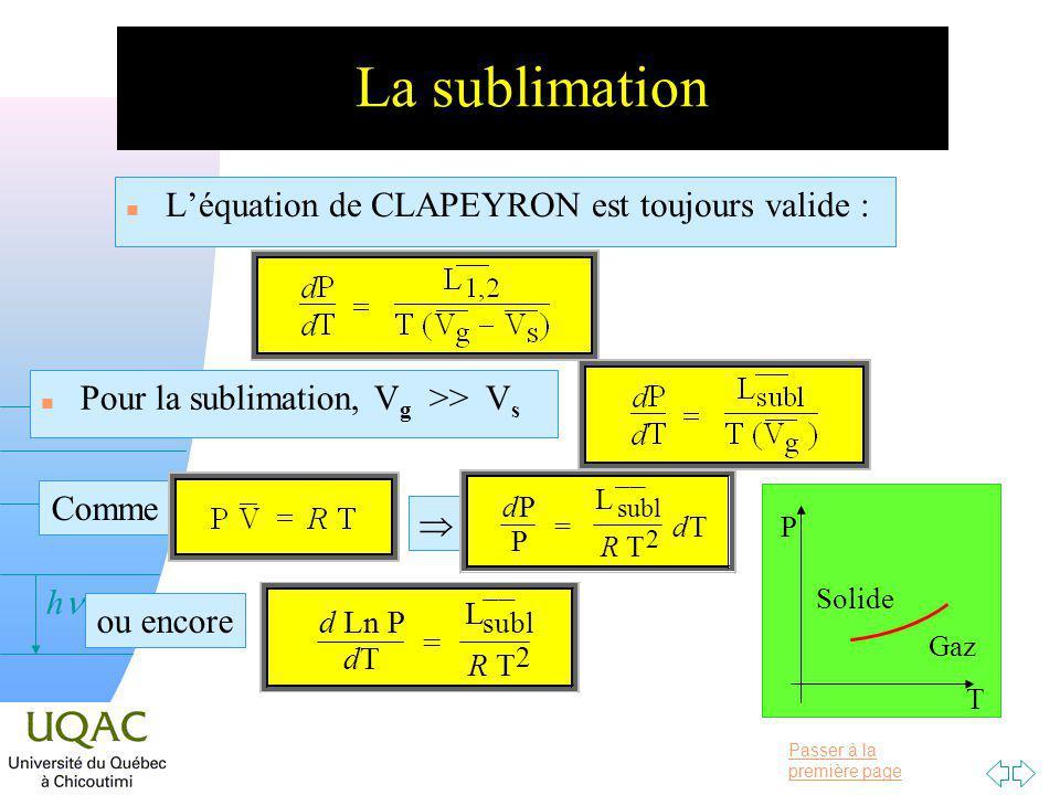Passer à la première page v = 0 h La sublimation n Léquation de CLAPEYRON est toujours valide : n Pour la sublimation, V g >> V s Comme T P Solide Gaz d P P = ¯¯L subl R T 2 d T ou encore d Ln P dT = ¯¯L subl R T 2