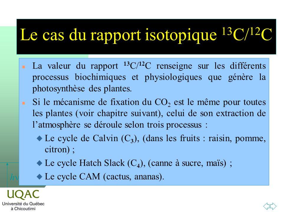 h Le cas du rapport isotopique 13 C/ 12 C n La valeur du rapport 13 C/ 12 C renseigne sur les différents processus biochimiques et physiologiques que génère la photosynthèse des plantes.