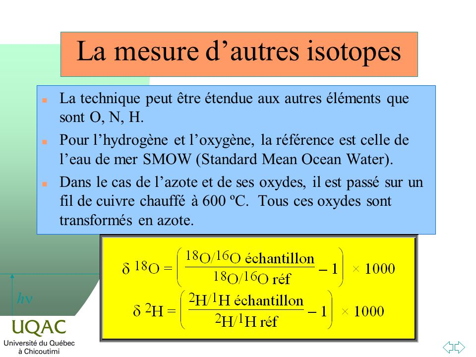 h n La technique peut être étendue aux autres éléments que sont O, N, H. n Pour lhydrogène et loxygène, la référence est celle de leau de mer SMOW (St