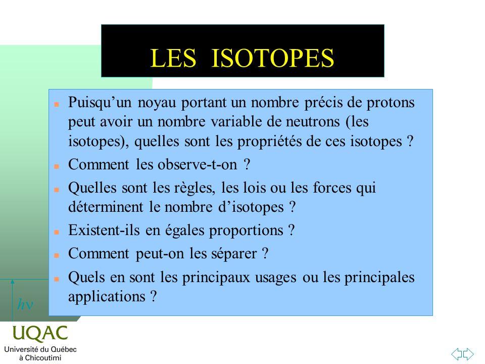 h LES ISOTOPES n Puisquun noyau portant un nombre précis de protons peut avoir un nombre variable de neutrons (les isotopes), quelles sont les proprié