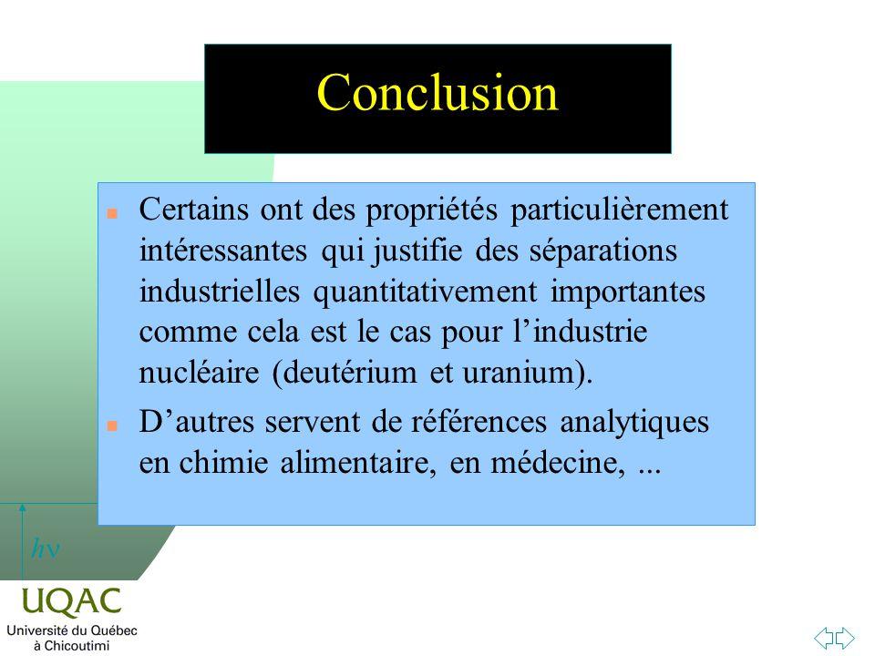 h Conclusion n Certains ont des propriétés particulièrement intéressantes qui justifie des séparations industrielles quantitativement importantes comme cela est le cas pour lindustrie nucléaire (deutérium et uranium).