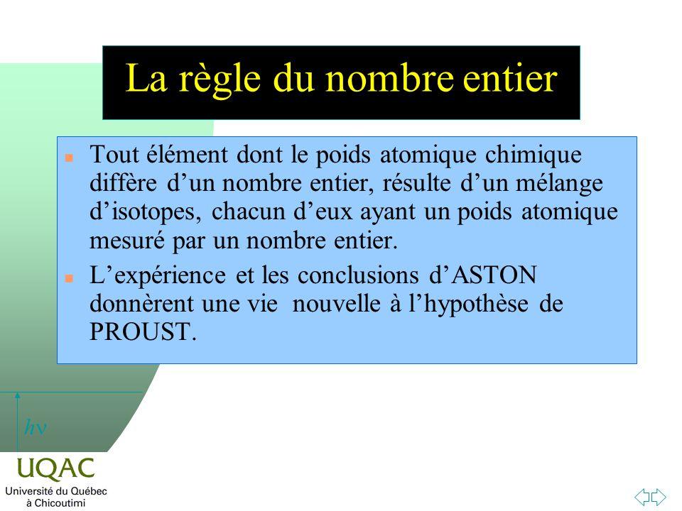 h La règle du nombre entier n Tout élément dont le poids atomique chimique diffère dun nombre entier, résulte dun mélange disotopes, chacun deux ayant un poids atomique mesuré par un nombre entier.