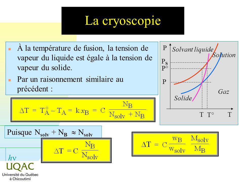 h La cryoscopie n À la température de fusion, la tension de vapeur du liquide est égale à la tension de vapeur du solide. n Par un raisonnement simila