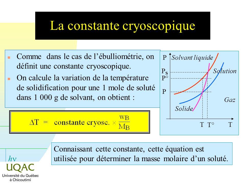 h La constante cryoscopique n Comme dans le cas de lébulliométrie, on définit une constante cryoscopique. n On calcule la variation de la température