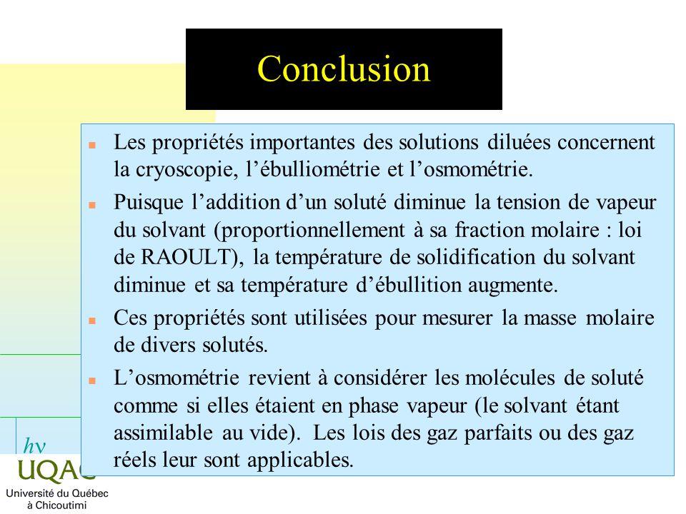 h Conclusion n Les propriétés importantes des solutions diluées concernent la cryoscopie, lébulliométrie et losmométrie. n Puisque laddition dun solut