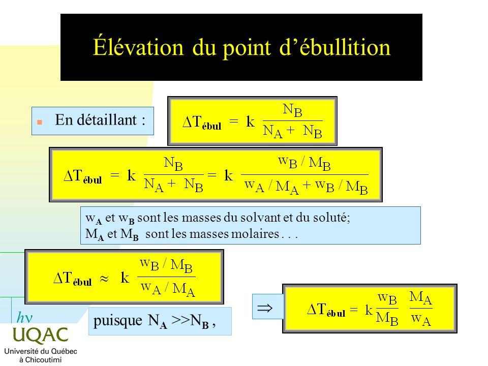 h Élévation du point débullition n Si on calcule la variation de la température débullition pour une 1 mole de soluté dans 1 000 g de solvant, on obtient : Puisque T éb est alors la constante ébullioscopique du solvant.