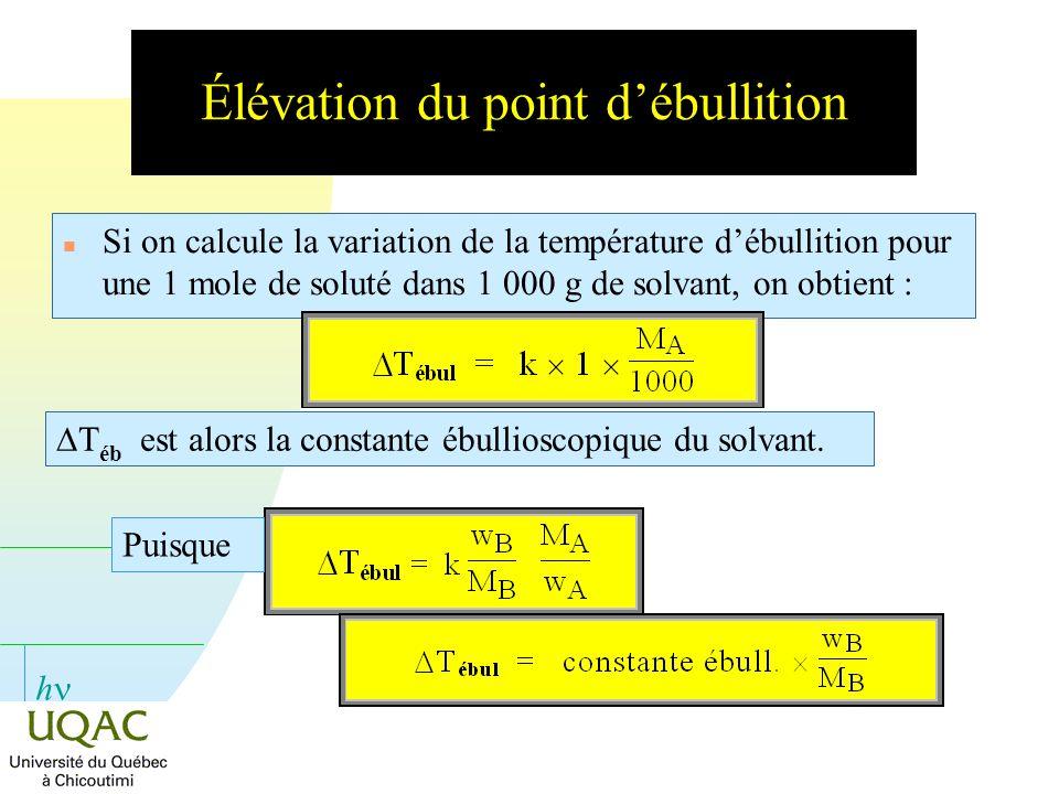 h Élévation du point débullition n Si on calcule la variation de la température débullition pour une 1 mole de soluté dans 1 000 g de solvant, on obti