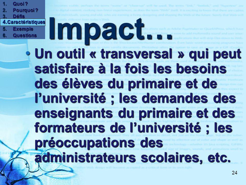 24 Impact… Un outil « transversal » qui peut satisfaire à la fois les besoins des élèves du primaire et de luniversité ; les demandes des enseignants du primaire et des formateurs de luniversité ; les préoccupations des administrateurs scolaires, etc.