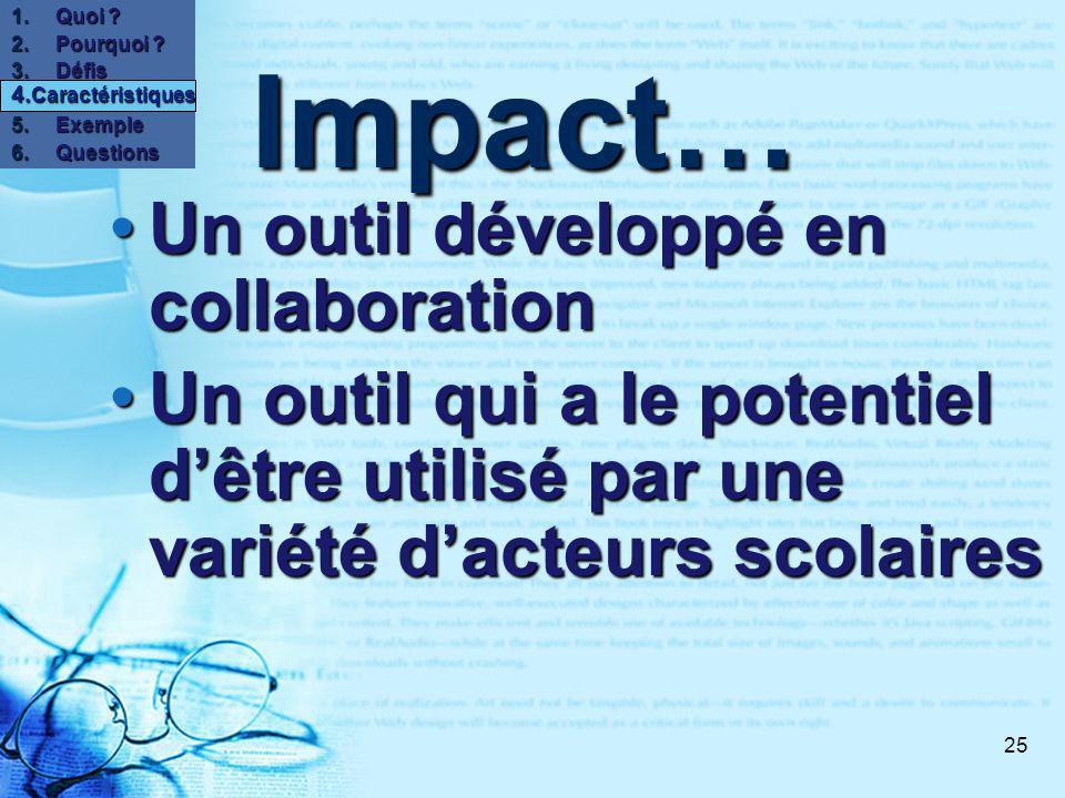 25 Impact… Un outil développé en collaboration Un outil développé en collaboration Un outil qui a le potentiel dêtre utilisé par une variété dacteurs scolaires Un outil qui a le potentiel dêtre utilisé par une variété dacteurs scolaires 1.Quoi .
