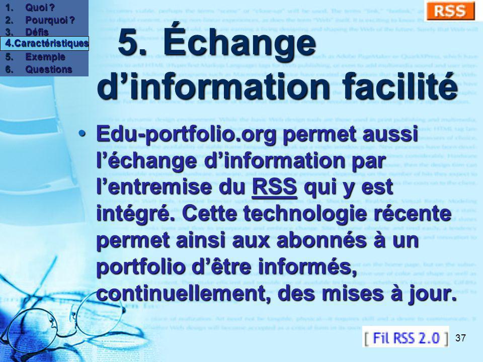 37 5.Échange dinformation facilité 5.Échange dinformation facilité Edu-portfolio.org permet aussi léchange dinformation par lentremise du RSS qui y est intégré.