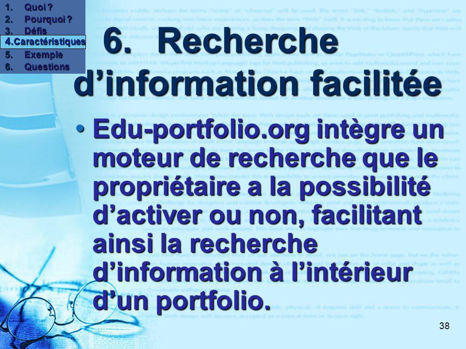 38 6.Recherche dinformation facilitée 6.Recherche dinformation facilitée Edu-portfolio.org intègre un moteur de recherche que le propriétaire a la possibilité dactiver ou non, facilitant ainsi la recherche dinformation à lintérieur dun portfolio.
