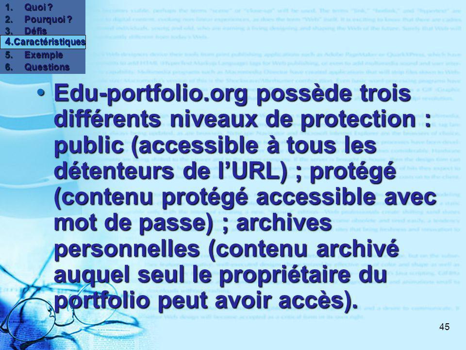 45 Edu-portfolio.org possède trois différents niveaux de protection : public (accessible à tous les détenteurs de lURL) ; protégé (contenu protégé accessible avec mot de passe) ; archives personnelles (contenu archivé auquel seul le propriétaire du portfolio peut avoir accès).