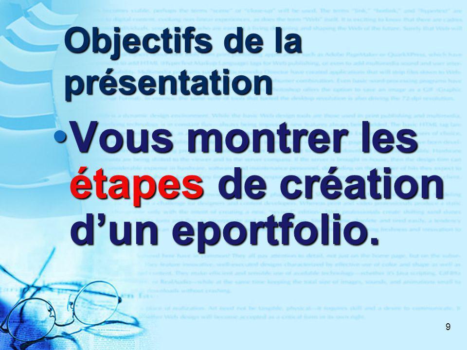 9 Objectifs de la présentation Vous montrer les étapes de création dun eportfolio.