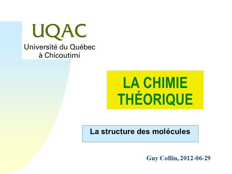 Guy Collin, 2012-06-29 LA CHIMIE THÉORIQUE La structure des molécules