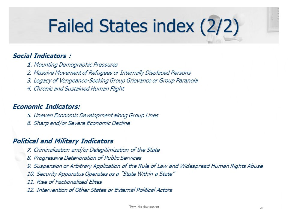 Failed States index (2/2) Social Indicators : 1. Mounting Demographic Pressures 2. Massive Movement of Refugees or Internally Displaced Persons 3. Leg