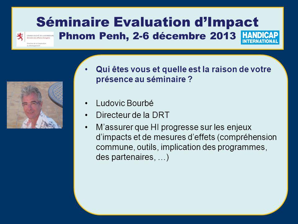 Séminaire Evaluation dImpact Phnom Penh, 2-6 décembre 2013 Qui êtes vous et quelle est la raison de votre présence au séminaire .