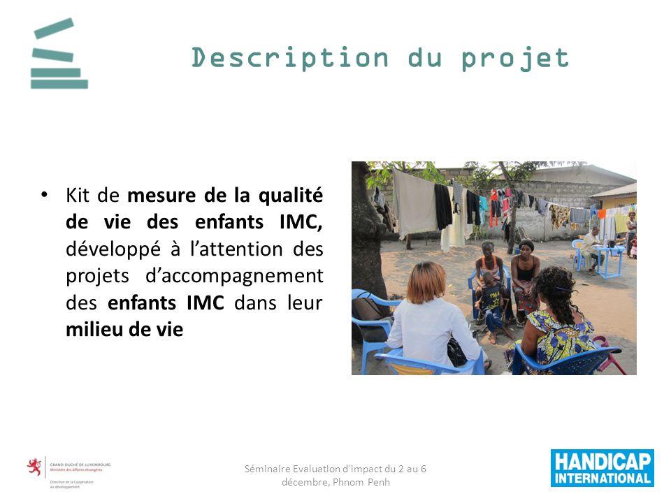 Description du projet Kit de mesure de la qualité de vie des enfants IMC, développé à lattention des projets daccompagnement des enfants IMC dans leur milieu de vie Séminaire Evaluation d impact du 2 au 6 décembre, Phnom Penh