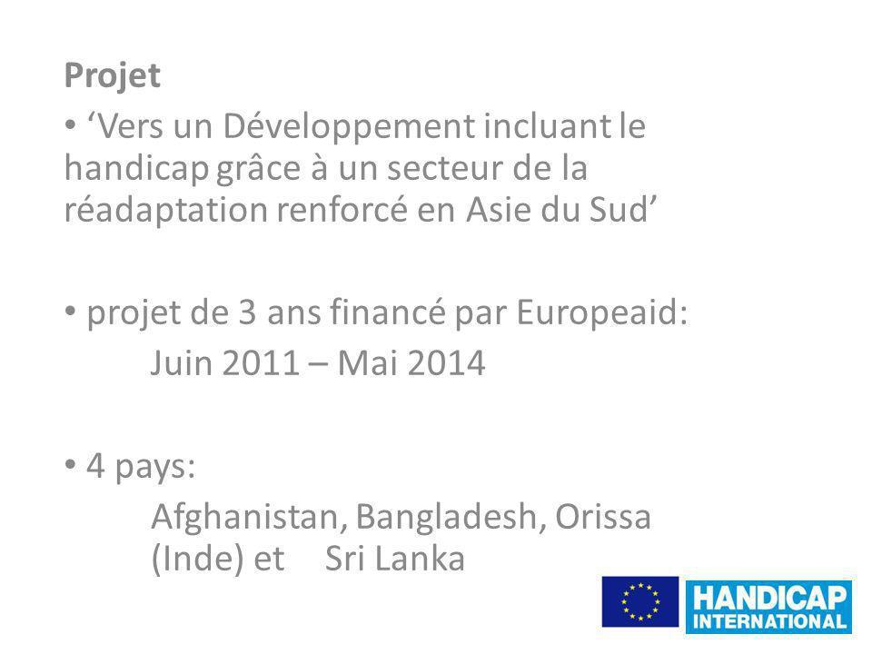 Projet Vers un Développement incluant le handicap grâce à un secteur de la réadaptation renforcé en Asie du Sud projet de 3 ans financé par Europeaid: Juin 2011 – Mai 2014 4 pays: Afghanistan, Bangladesh, Orissa (Inde) et Sri Lanka