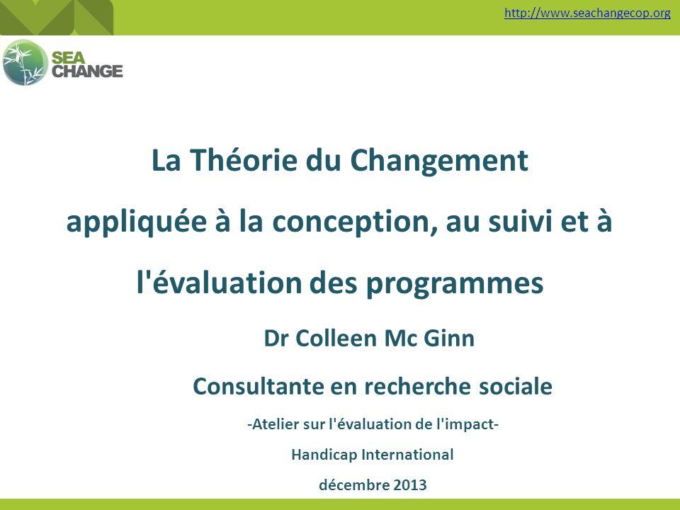 La Théorie du Changement appliquée à la conception, au suivi et à l'évaluation des programmes Dr Colleen Mc Ginn Consultante en recherche sociale -Ate