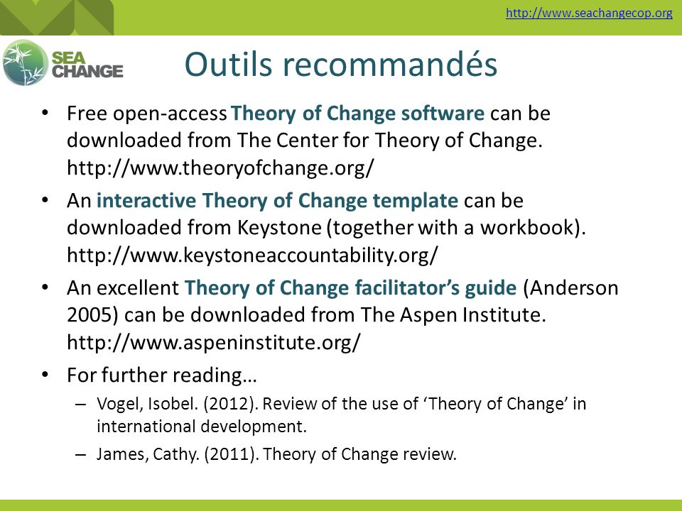 http://www.seachangecop.org Outils recommandés Free open-access Theory of Change software can be downloaded from The Center for Theory of Change.