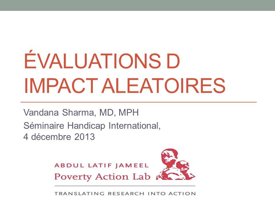 ÉVALUATIONS D IMPACT ALEATOIRES Vandana Sharma, MD, MPH Séminaire Handicap International, 4 décembre 2013