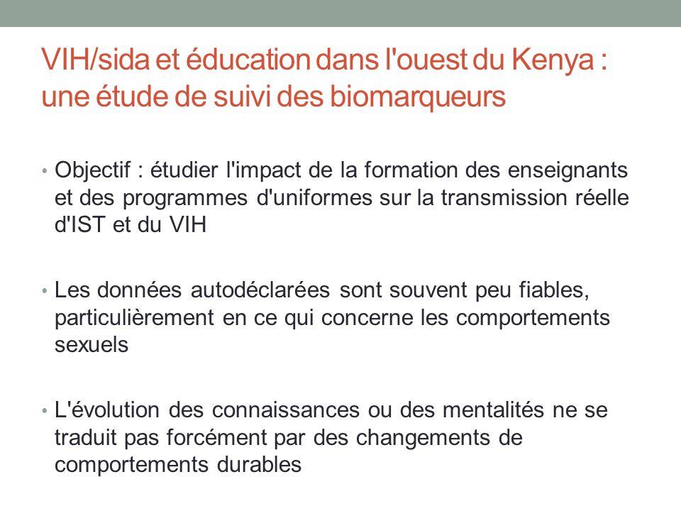 VIH/sida et éducation dans l ouest du Kenya : une étude de suivi des biomarqueurs Objectif : étudier l impact de la formation des enseignants et des programmes d uniformes sur la transmission réelle d IST et du VIH Les données autodéclarées sont souvent peu fiables, particulièrement en ce qui concerne les comportements sexuels L évolution des connaissances ou des mentalités ne se traduit pas forcément par des changements de comportements durables