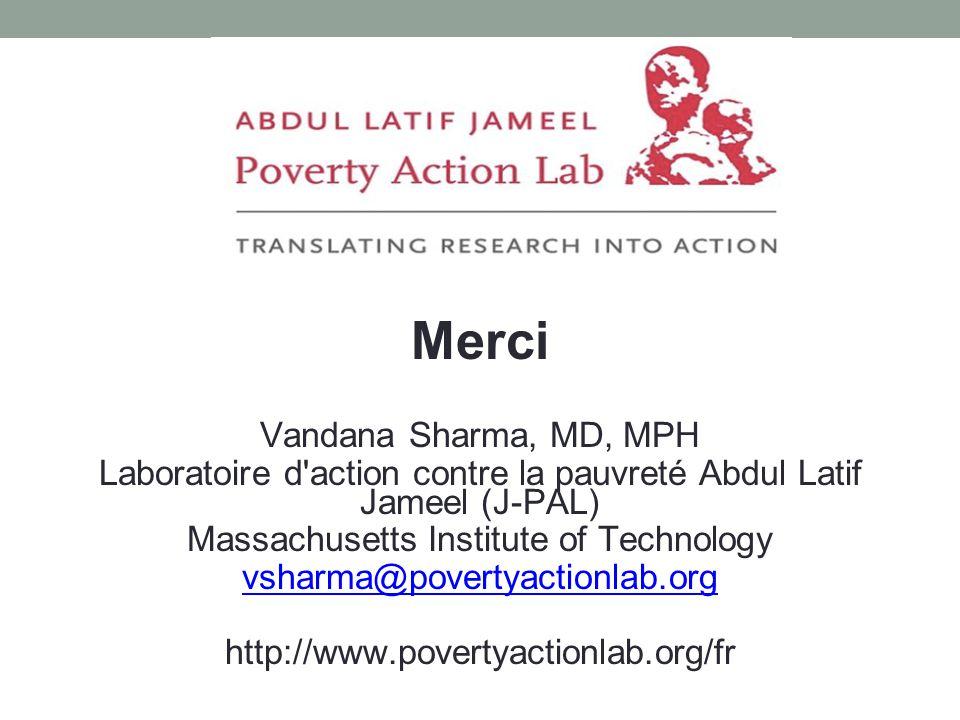 Merci Vandana Sharma, MD, MPH Laboratoire d action contre la pauvreté Abdul Latif Jameel (J-PAL) Massachusetts Institute of Technology vsharma@povertyactionlab.org http://www.povertyactionlab.org/fr