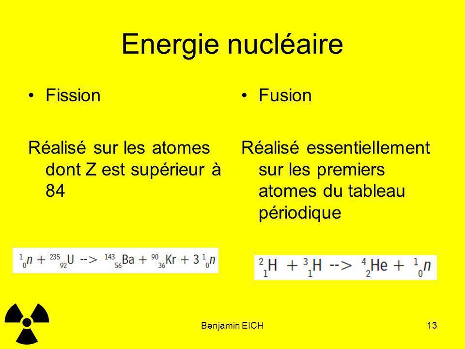 Benjamin EICH13 Energie nucléaire Fission Réalisé sur les atomes dont Z est supérieur à 84 Fusion Réalisé essentiellement sur les premiers atomes du t