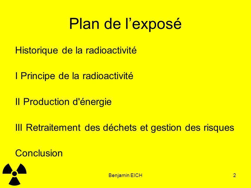 Benjamin EICH2 Plan de lexposé Historique de la radioactivité I Principe de la radioactivité II Production d'énergie III Retraitement des déchets et g
