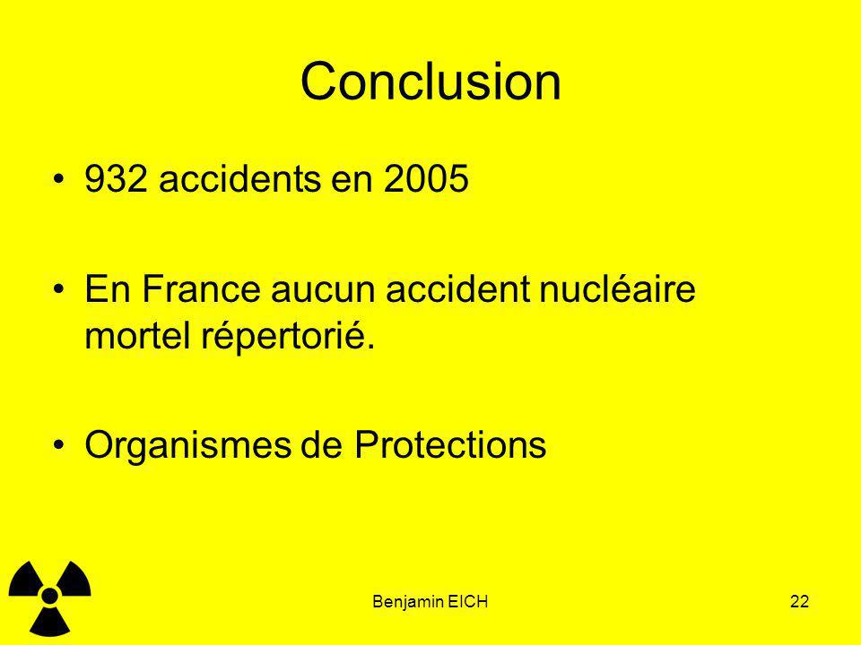 Benjamin EICH22 Conclusion 932 accidents en 2005 En France aucun accident nucléaire mortel répertorié. Organismes de Protections
