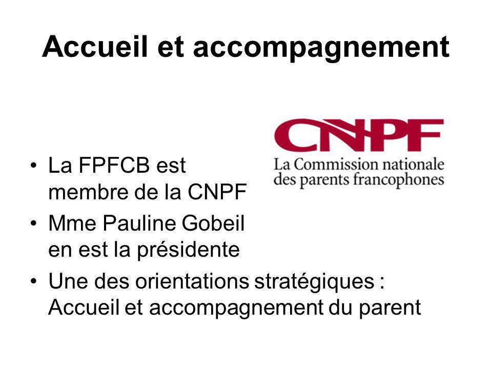 Accueil et accompagnement La FPFCB est membre de la CNPF Mme Pauline Gobeil en est la présidente Une des orientations stratégiques : Accueil et accompagnement du parent