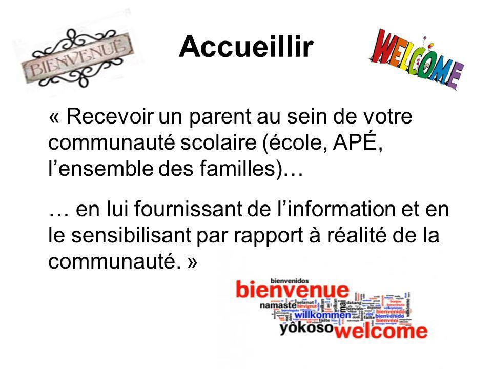 Accueillir « Recevoir un parent au sein de votre communauté scolaire (école, APÉ, lensemble des familles)… … en lui fournissant de linformation et en le sensibilisant par rapport à réalité de la communauté.