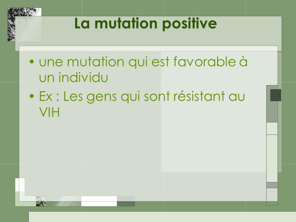 La mutation positive une mutation qui est favorable à un individu Ex : Les gens qui sont résistant au VIH