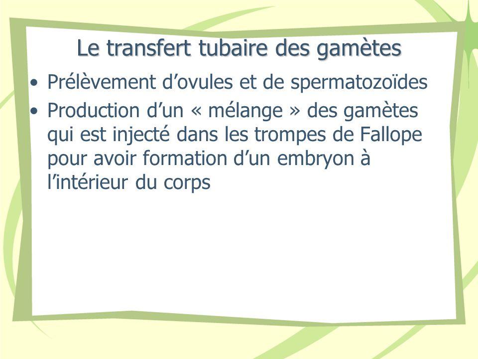 Le transfert tubaire des gamètes Prélèvement dovules et de spermatozoïdes Production dun « mélange » des gamètes qui est injecté dans les trompes de Fallope pour avoir formation dun embryon à lintérieur du corps