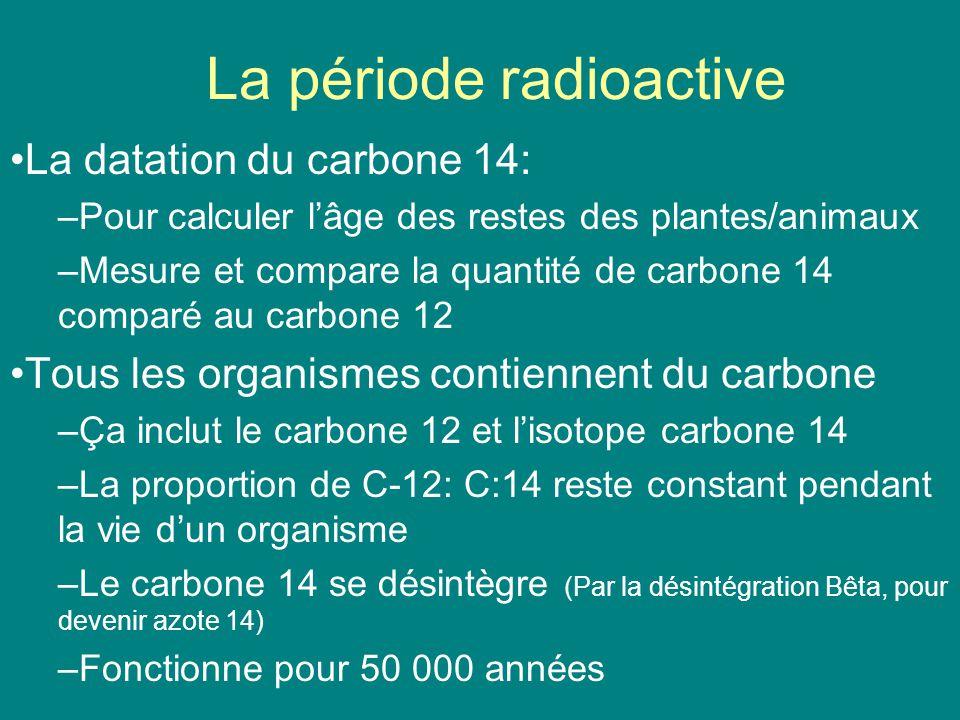 La période radioactive La datation du carbone 14: –Pour calculer lâge des restes des plantes/animaux –Mesure et compare la quantité de carbone 14 comp