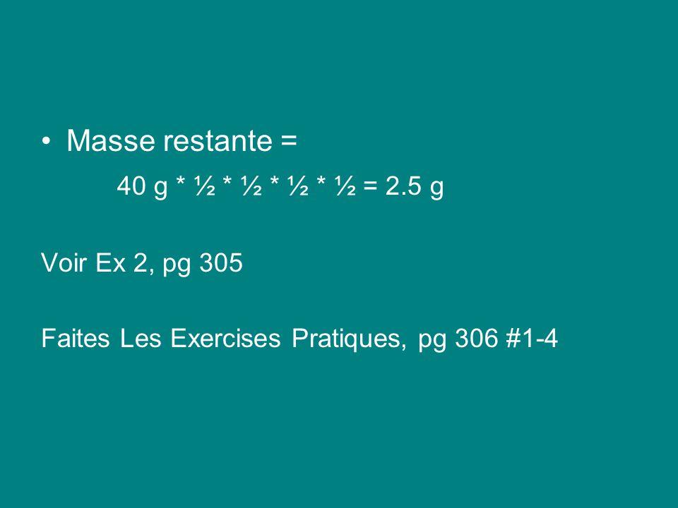 Masse restante = 40 g * ½ * ½ * ½ * ½ = 2.5 g Voir Ex 2, pg 305 Faites Les Exercises Pratiques, pg 306 #1-4