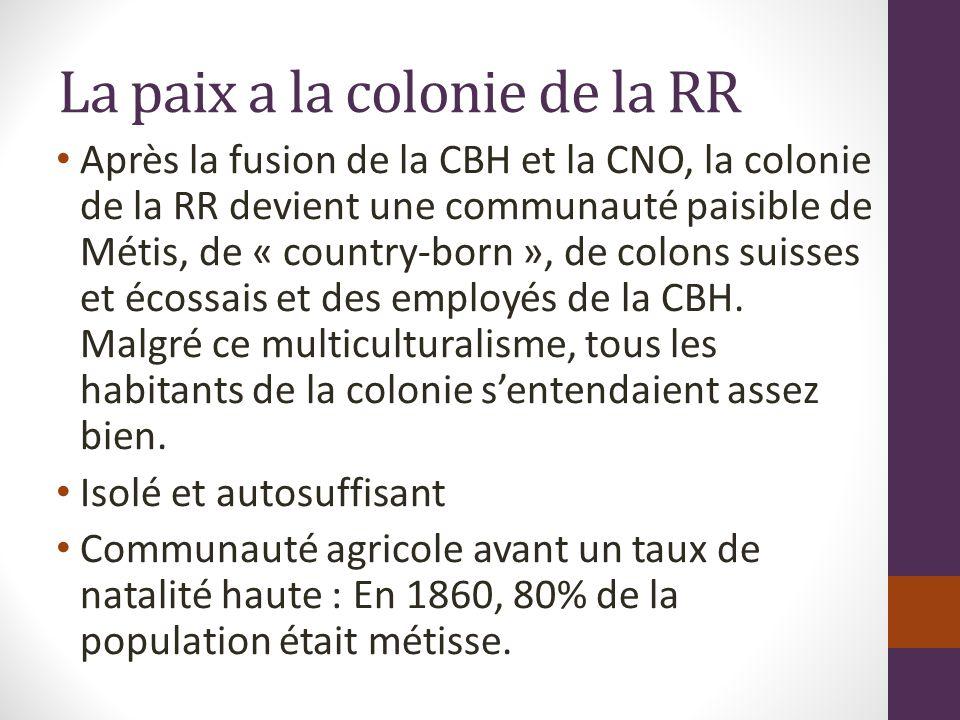 La paix a la colonie de la RR Après la fusion de la CBH et la CNO, la colonie de la RR devient une communauté paisible de Métis, de « country-born », de colons suisses et écossais et des employés de la CBH.