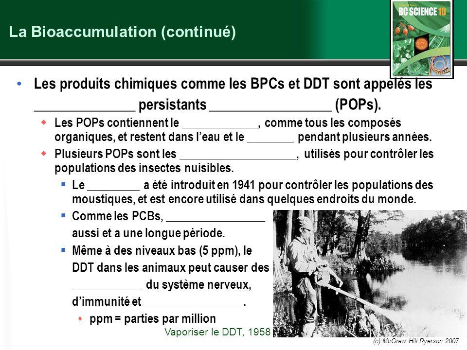 (c) McGraw Hill Ryerson 2007 La Bioaccumulation (continué) Les produits chimiques comme les BPCs et DDT sont appelés les ______________ persistants __