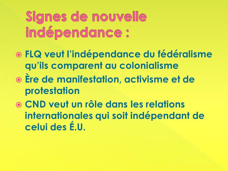 FLQ veut lindépendance du fédéralisme quils comparent au colonialisme Ère de manifestation, activisme et de protestation CND veut un rôle dans les relations internationales qui soit indépendant de celui des É.U.