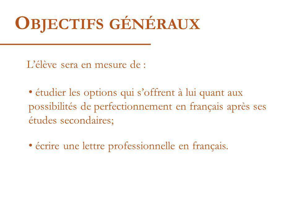 O BJECTIFS GÉNÉRAUX Lélève sera en mesure de : étudier les options qui soffrent à lui quant aux possibilités de perfectionnement en français après ses études secondaires; écrire une lettre professionnelle en français.